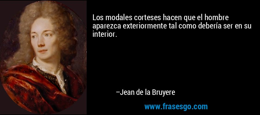 Los modales corteses hacen que el hombre aparezca exteriormente tal como debería ser en su interior. – Jean de la Bruyere