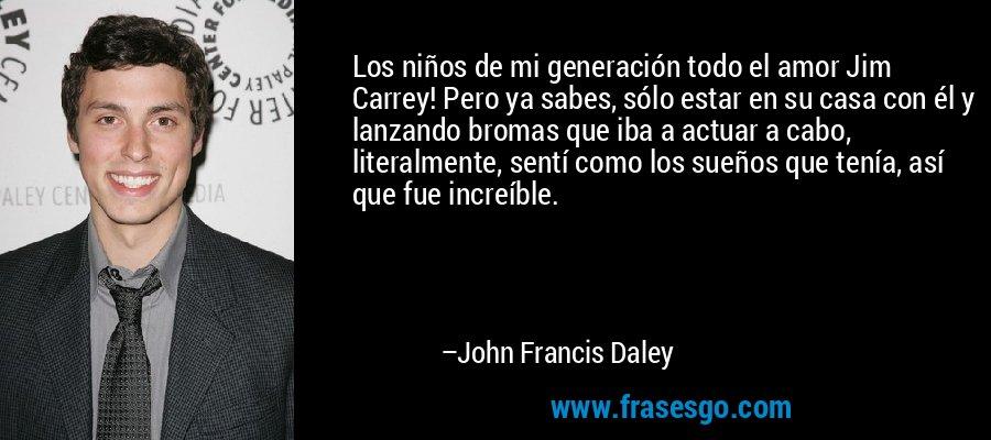 Los niños de mi generación todo el amor Jim Carrey! Pero ya sabes, sólo estar en su casa con él y lanzando bromas que iba a actuar a cabo, literalmente, sentí como los sueños que tenía, así que fue increíble. – John Francis Daley