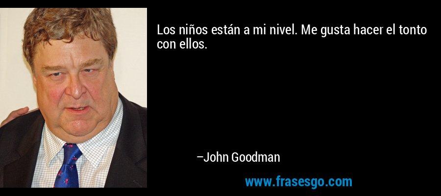 Los niños están a mi nivel. Me gusta hacer el tonto con ellos. – John Goodman