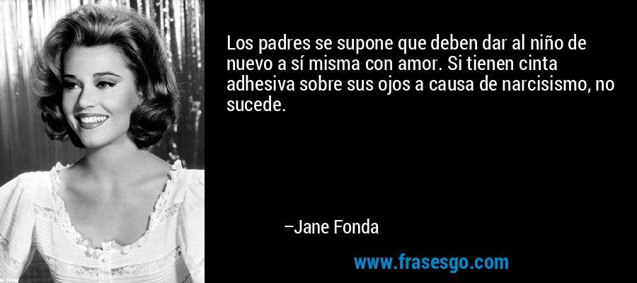 Los padres se supone que deben dar al niño de nuevo a sí misma con amor. Si tienen cinta adhesiva sobre sus ojos a causa de narcisismo, no sucede. – Jane Fonda