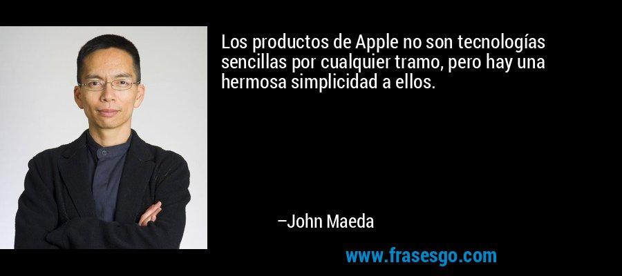 Los productos de Apple no son tecnologías sencillas por cualquier tramo, pero hay una hermosa simplicidad a ellos. – John Maeda