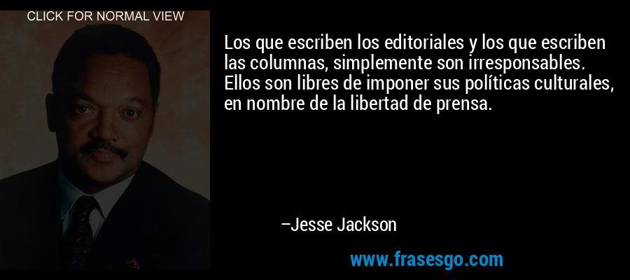 Los que escriben los editoriales y los que escriben las columnas, simplemente son irresponsables. Ellos son libres de imponer sus políticas culturales, en nombre de la libertad de prensa. – Jesse Jackson