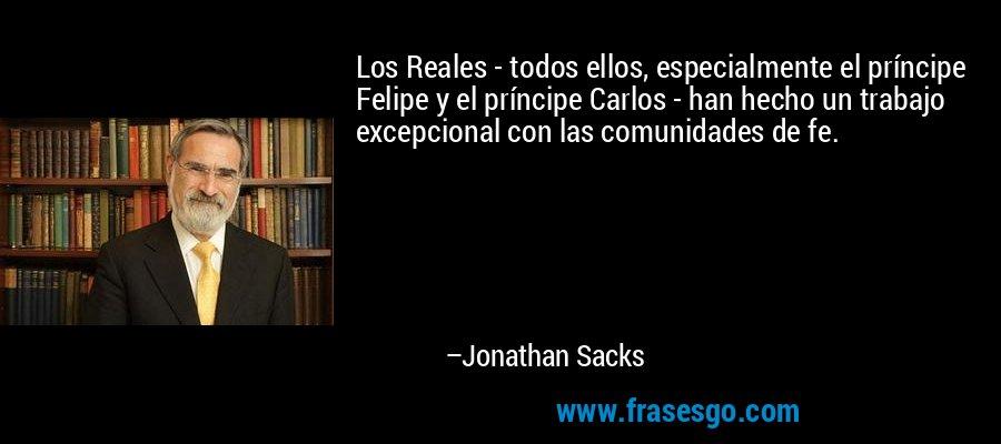 Los Reales - todos ellos, especialmente el príncipe Felipe y el príncipe Carlos - han hecho un trabajo excepcional con las comunidades de fe. – Jonathan Sacks
