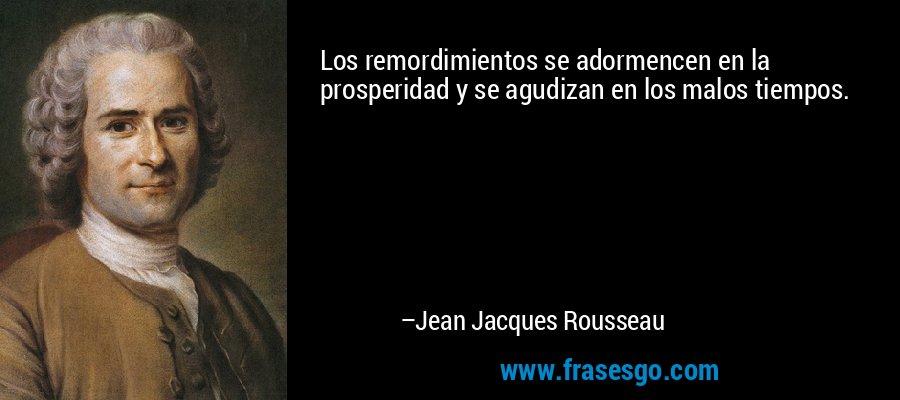 Los remordimientos se adormencen en la prosperidad y se agudizan en los malos tiempos. – Jean Jacques Rousseau