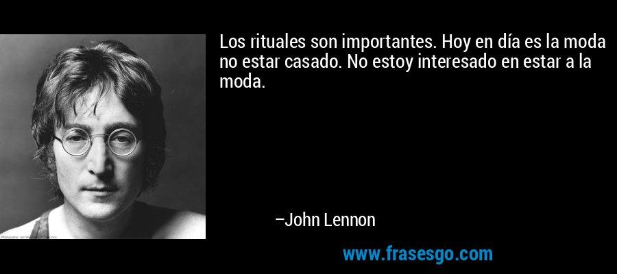 Los rituales son importantes. Hoy en día es la moda no estar casado. No estoy interesado en estar a la moda. – John Lennon