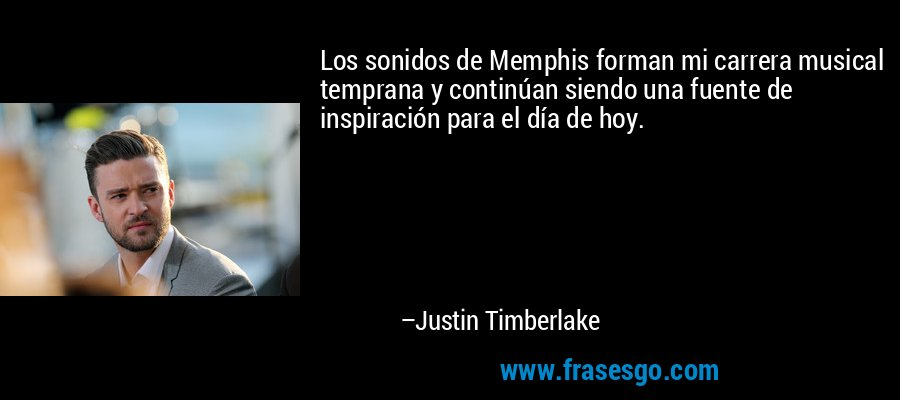 Los sonidos de Memphis forman mi carrera musical temprana y continúan siendo una fuente de inspiración para el día de hoy. – Justin Timberlake
