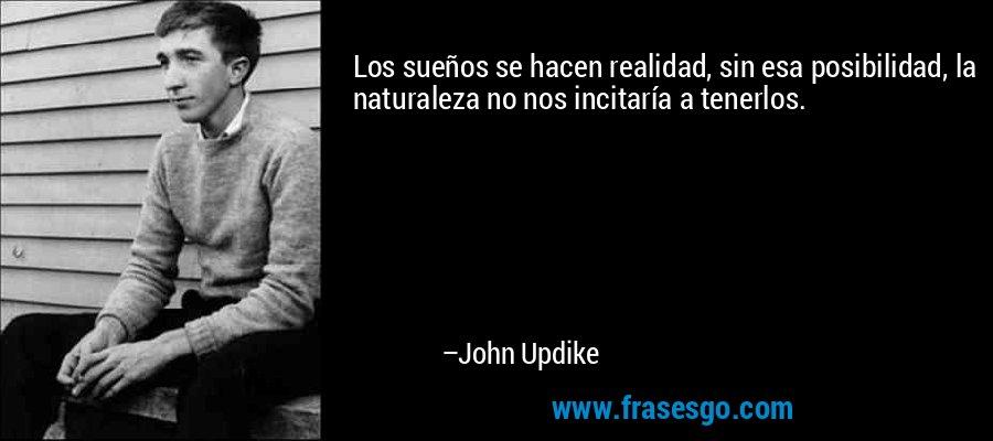 Los sueños se hacen realidad, sin esa posibilidad, la naturaleza no nos incitaría a tenerlos. – John Updike
