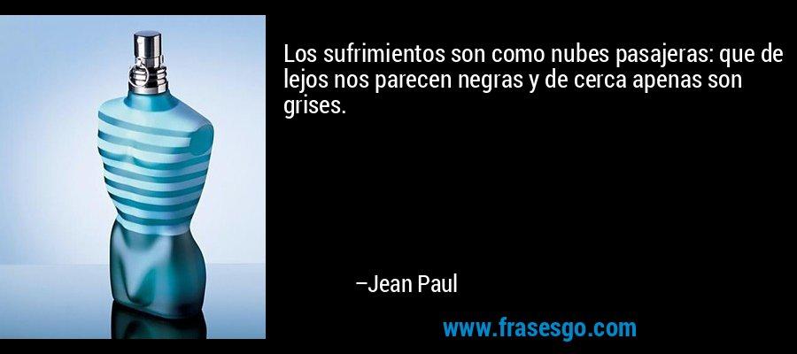 Los sufrimientos son como nubes pasajeras: que de lejos nos parecen negras y de cerca apenas son grises. – Jean Paul