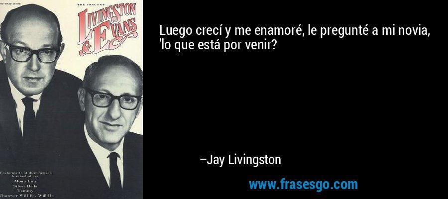 Luego crecí y me enamoré, le pregunté a mi novia, 'lo que está por venir? – Jay Livingston