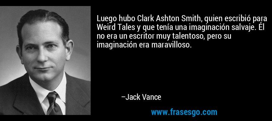 Luego hubo Clark Ashton Smith, quien escribió para Weird Tales y que tenía una imaginación salvaje. Él no era un escritor muy talentoso, pero su imaginación era maravilloso. – Jack Vance