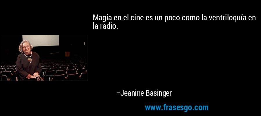 Magia en el cine es un poco como la ventriloquía en la radio. – Jeanine Basinger