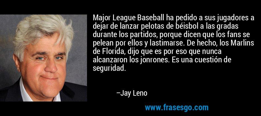 Major League Baseball ha pedido a sus jugadores a dejar de lanzar pelotas de béisbol a las gradas durante los partidos, porque dicen que los fans se pelean por ellos y lastimarse. De hecho, los Marlins de Florida, dijo que es por eso que nunca alcanzaron los jonrones. Es una cuestión de seguridad. – Jay Leno