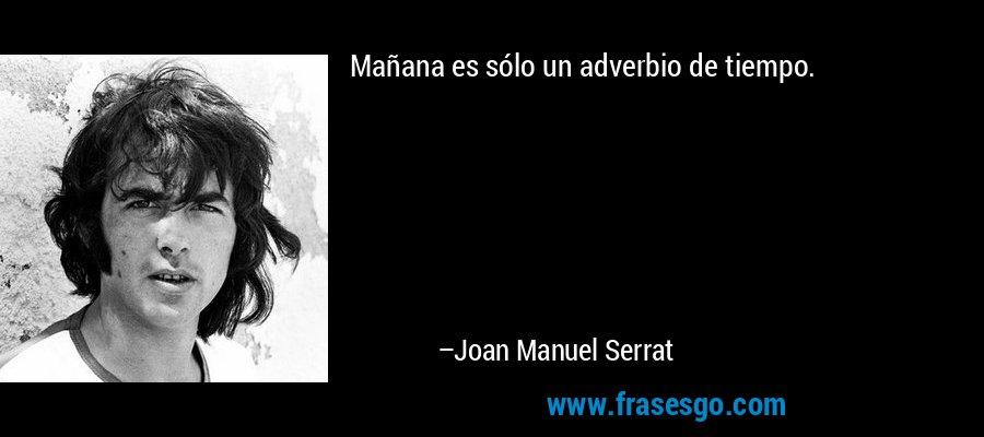 Mañana es sólo un adverbio de tiempo. – Joan Manuel Serrat