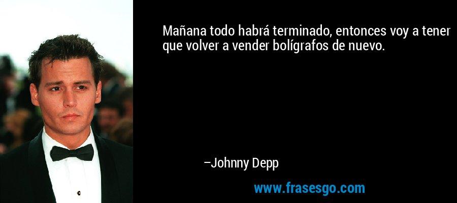Mañana todo habrá terminado, entonces voy a tener que volver a vender bolígrafos de nuevo. – Johnny Depp