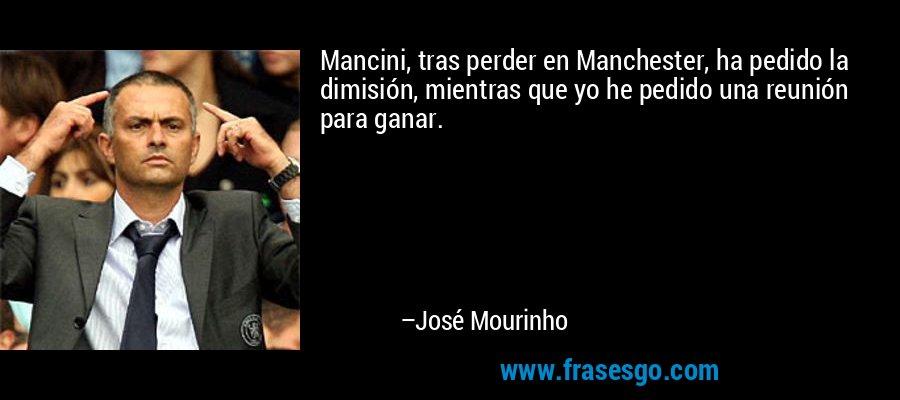 Mancini, tras perder en Manchester, ha pedido la dimisión, mientras que yo he pedido una reunión para ganar. – José Mourinho