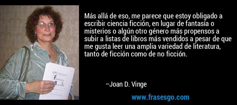 Más allá de eso, me parece que estoy obligado a escribir ciencia ficción, en lugar de fantasía o misterios o algún otro género más propensos a subir a listas de libros más vendidos a pesar de que me gusta leer una amplia variedad de literatura, tanto de ficción como de no ficción. – Joan D. Vinge