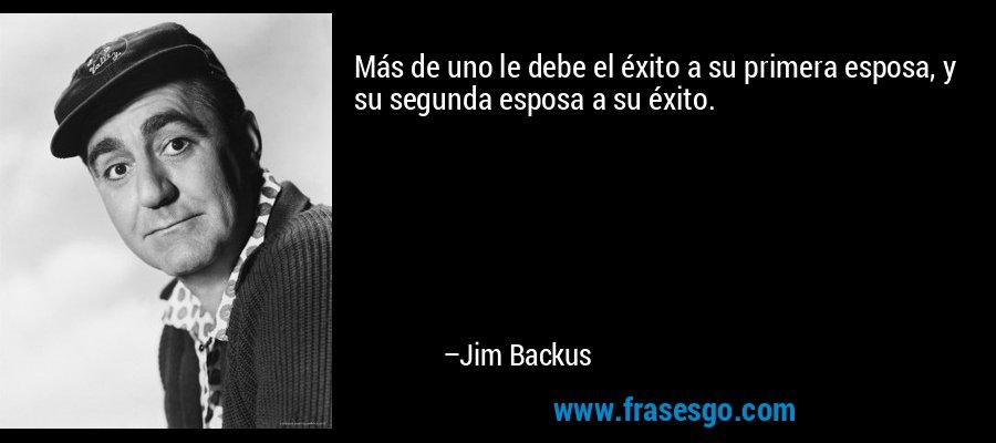 Más de uno le debe el éxito a su primera esposa, y su segunda esposa a su éxito. – Jim Backus