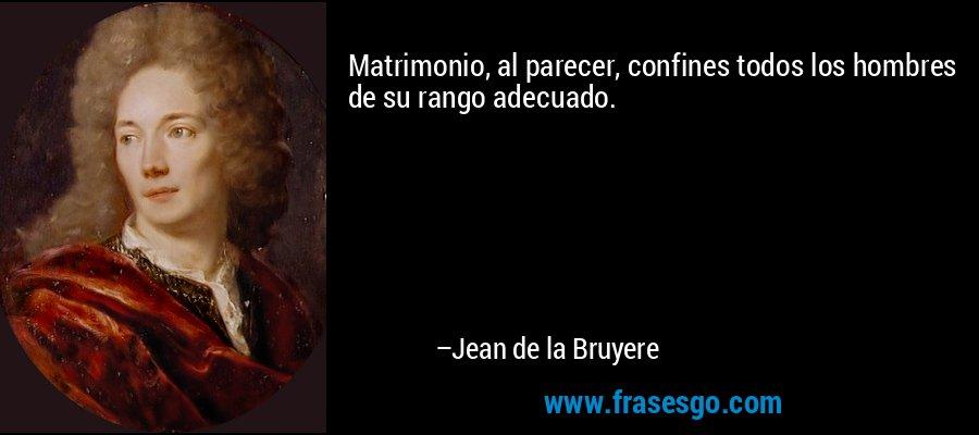 Matrimonio, al parecer, confines todos los hombres de su rango adecuado. – Jean de la Bruyere