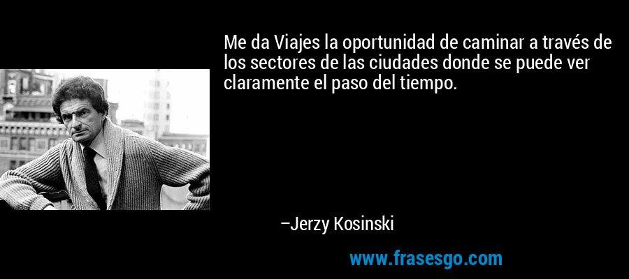 Me da Viajes la oportunidad de caminar a través de los sectores de las ciudades donde se puede ver claramente el paso del tiempo. – Jerzy Kosinski