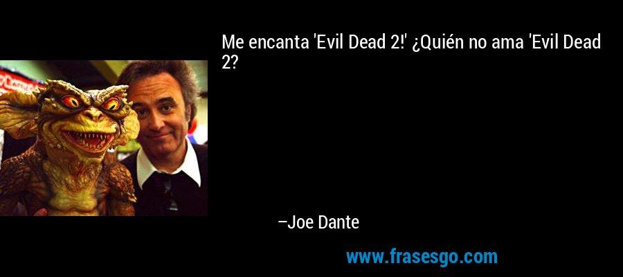 Me encanta 'Evil Dead 2!' ¿Quién no ama 'Evil Dead 2? – Joe Dante