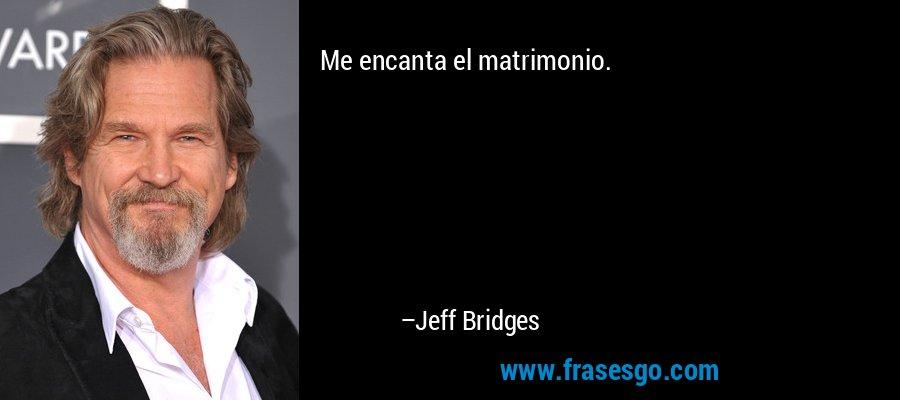 Me encanta el matrimonio. – Jeff Bridges