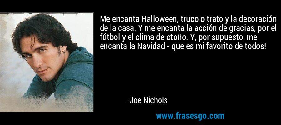 Me encanta Halloween, truco o trato y la decoración de la casa. Y me encanta la acción de gracias, por el fútbol y el clima de otoño. Y, por supuesto, me encanta la Navidad - que es mi favorito de todos! – Joe Nichols