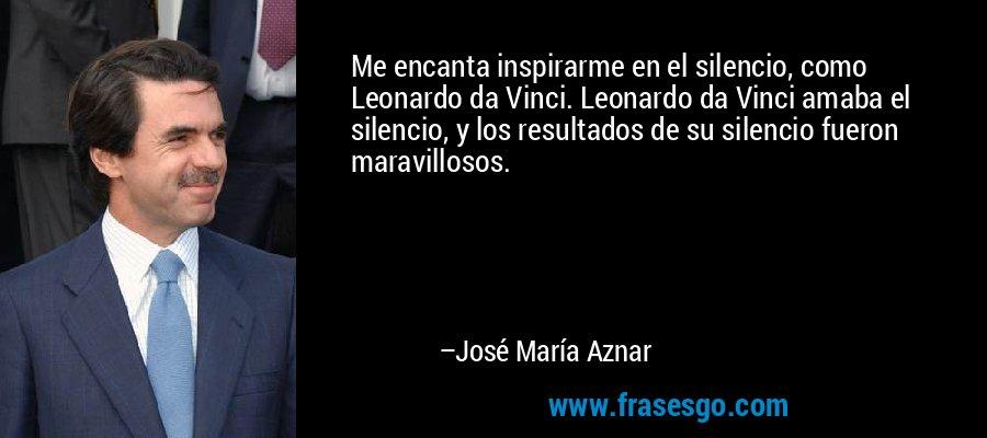 Me encanta inspirarme en el silencio, como Leonardo da Vinci. Leonardo da Vinci amaba el silencio, y los resultados de su silencio fueron maravillosos. – José María Aznar