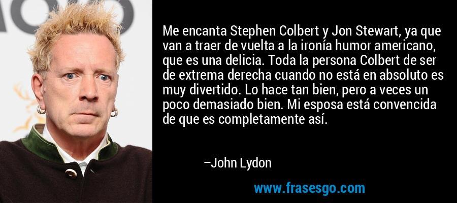 Me encanta Stephen Colbert y Jon Stewart, ya que van a traer de vuelta a la ironía humor americano, que es una delicia. Toda la persona Colbert de ser de extrema derecha cuando no está en absoluto es muy divertido. Lo hace tan bien, pero a veces un poco demasiado bien. Mi esposa está convencida de que es completamente así. – John Lydon