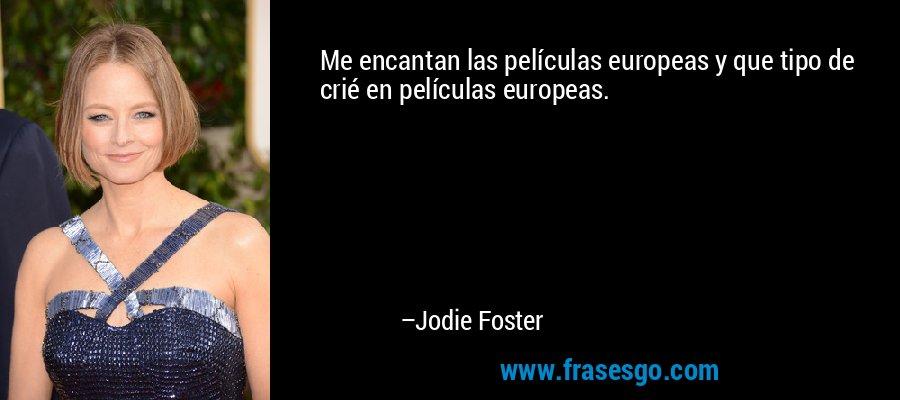 Me encantan las películas europeas y que tipo de crié en películas europeas. – Jodie Foster