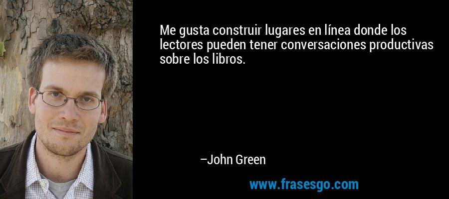 Me gusta construir lugares en línea donde los lectores pueden tener conversaciones productivas sobre los libros. – John Green