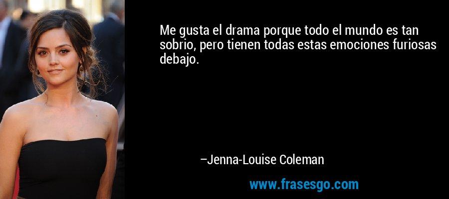 Me gusta el drama porque todo el mundo es tan sobrio, pero tienen todas estas emociones furiosas debajo. – Jenna-Louise Coleman