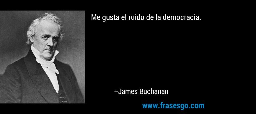 Me gusta el ruido de la democracia. – James Buchanan