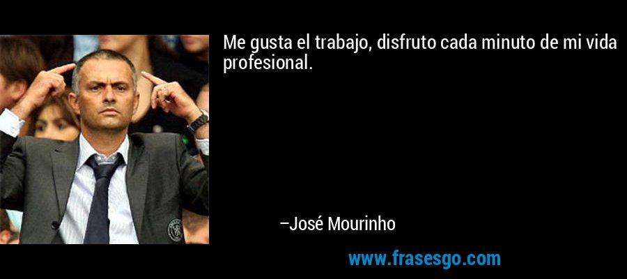Me gusta el trabajo, disfruto cada minuto de mi vida profesional. – José Mourinho