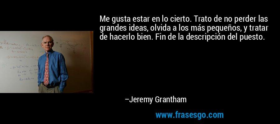 Me gusta estar en lo cierto. Trato de no perder las grandes ideas, olvida a los más pequeños, y tratar de hacerlo bien. Fin de la descripción del puesto. – Jeremy Grantham