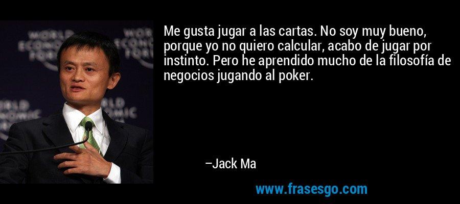 Me gusta jugar a las cartas. No soy muy bueno, porque yo no quiero calcular, acabo de jugar por instinto. Pero he aprendido mucho de la filosofía de negocios jugando al poker. – Jack Ma