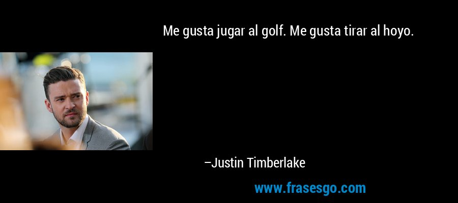 Me gusta jugar al golf. Me gusta tirar al hoyo. – Justin Timberlake