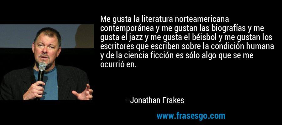 Me gusta la literatura norteamericana contemporánea y me gustan las biografías y me gusta el jazz y me gusta el béisbol y me gustan los escritores que escriben sobre la condición humana y de la ciencia ficción es sólo algo que se me ocurrió en. – Jonathan Frakes