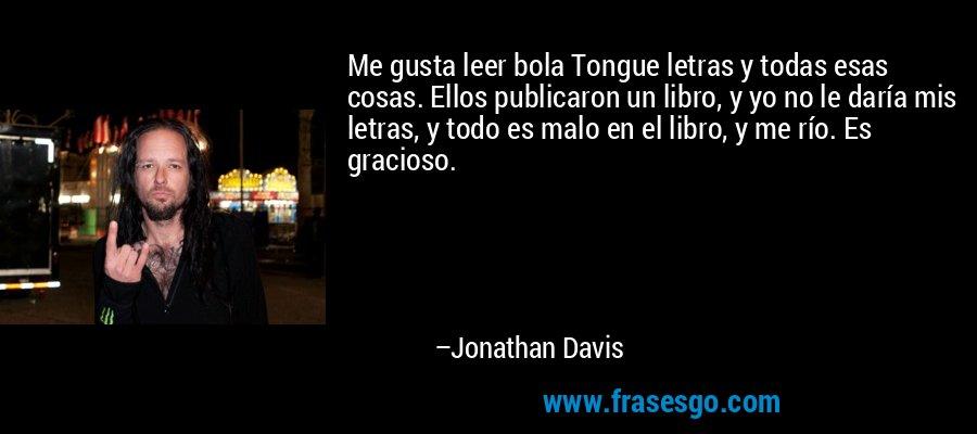 Me gusta leer bola Tongue letras y todas esas cosas. Ellos publicaron un libro, y yo no le daría mis letras, y todo es malo en el libro, y me río. Es gracioso. – Jonathan Davis