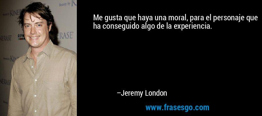 Me gusta que haya una moral, para el personaje que ha conseguido algo de la experiencia. – Jeremy London