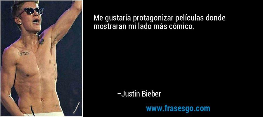 Me gustaría protagonizar películas donde mostraran mi lado más cómico. – Justin Bieber
