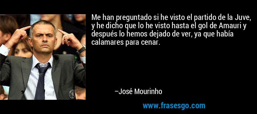 Me han preguntado si he visto el partido de la Juve, y he dicho que lo he visto hasta el gol de Amauri y después lo hemos dejado de ver, ya que había calamares para cenar. – José Mourinho