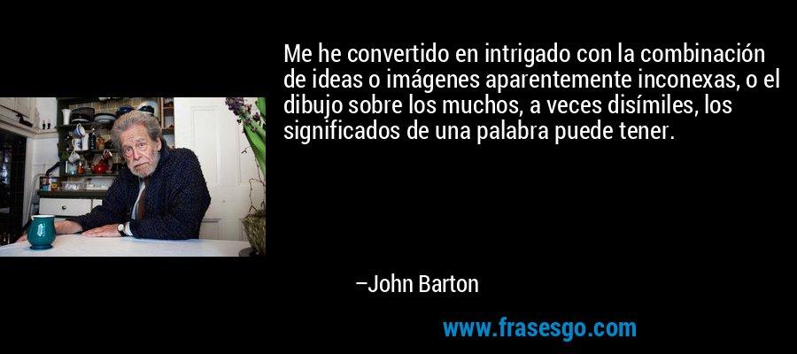 Me he convertido en intrigado con la combinación de ideas o imágenes aparentemente inconexas, o el dibujo sobre los muchos, a veces disímiles, los significados de una palabra puede tener. – John Barton