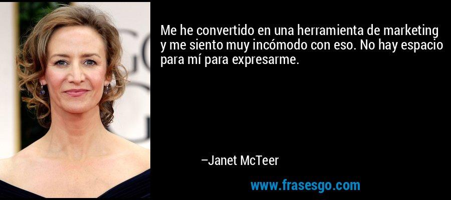 Me he convertido en una herramienta de marketing y me siento muy incómodo con eso. No hay espacio para mí para expresarme. – Janet McTeer