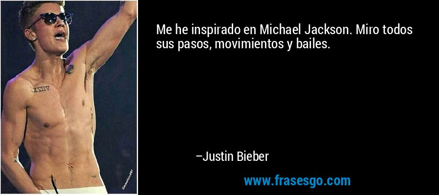 Me he inspirado en Michael Jackson. Miro todos sus pasos, movimientos y bailes. – Justin Bieber