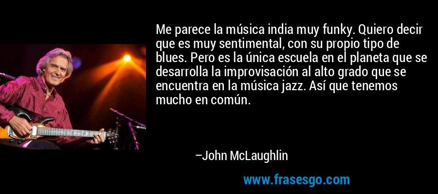 Me parece la música india muy funky. Quiero decir que es muy sentimental, con su propio tipo de blues. Pero es la única escuela en el planeta que se desarrolla la improvisación al alto grado que se encuentra en la música jazz. Así que tenemos mucho en común. – John McLaughlin
