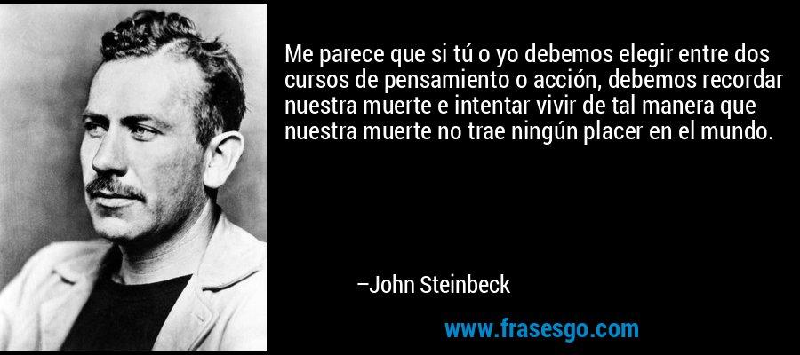 Me parece que si tú o yo debemos elegir entre dos cursos de pensamiento o acción, debemos recordar nuestra muerte e intentar vivir de tal manera que nuestra muerte no trae ningún placer en el mundo. – John Steinbeck