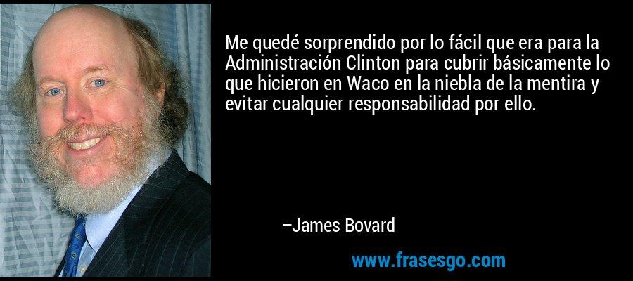 Me quedé sorprendido por lo fácil que era para la Administración Clinton para cubrir básicamente lo que hicieron en Waco en la niebla de la mentira y evitar cualquier responsabilidad por ello. – James Bovard