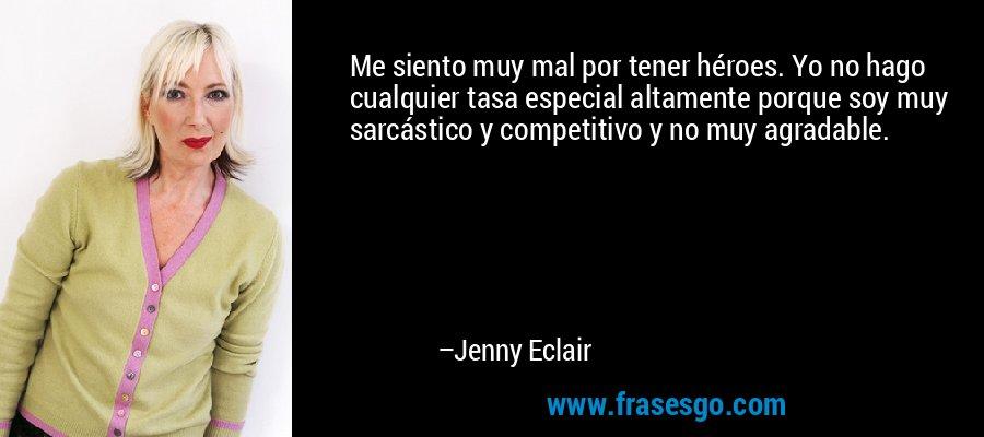 Me siento muy mal por tener héroes. Yo no hago cualquier tasa especial altamente porque soy muy sarcástico y competitivo y no muy agradable. – Jenny Eclair
