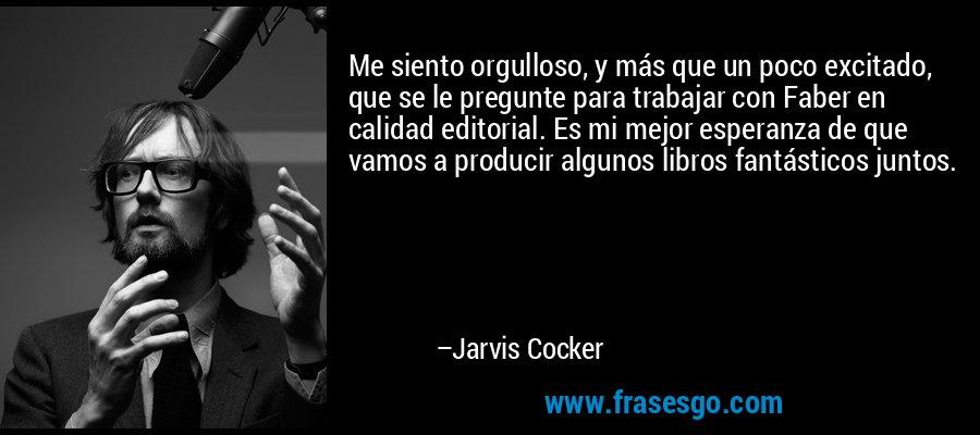 Me siento orgulloso, y más que un poco excitado, que se le pregunte para trabajar con Faber en calidad editorial. Es mi mejor esperanza de que vamos a producir algunos libros fantásticos juntos. – Jarvis Cocker