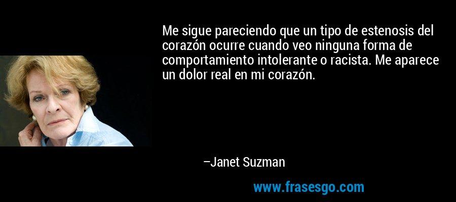 Me sigue pareciendo que un tipo de estenosis del corazón ocurre cuando veo ninguna forma de comportamiento intolerante o racista. Me aparece un dolor real en mi corazón. – Janet Suzman